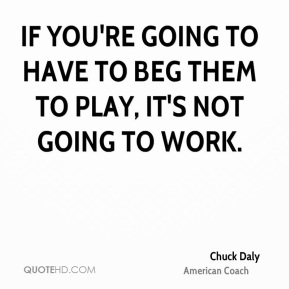 If you're going to have to beg them to play, it's not going to work.