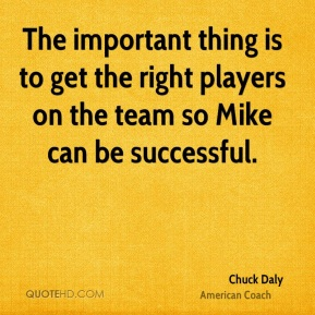 The important thing is to get the right players on the team so Mike can be successful.