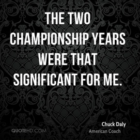 The two championship years were that significant for me.