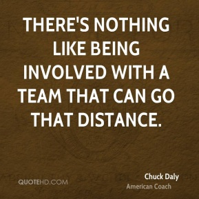 There's nothing like being involved with a team that can go that distance.