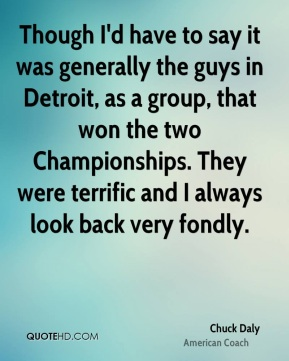 Though I'd have to say it was generally the guys in Detroit, as a group, that won the two Championships. They were terrific and I always look back very fondly.
