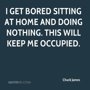 Chuck James - I get bored sitting at home and doing nothing. This will keep me occupied.