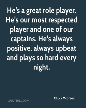 Chuck McBreen - He's a great role player. He's our most respected player and one of our captains. He's always positive, always upbeat and plays so hard every night.