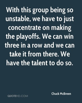Chuck McBreen - With this group being so unstable, we have to just concentrate on making the playoffs. We can win three in a row and we can take it from there. We have the talent to do so.