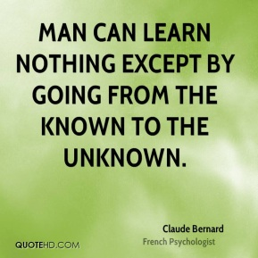 Man can learn nothing except by going from the known to the unknown.