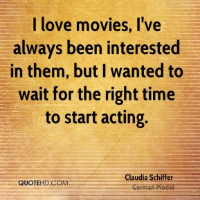 I love movies, I've always been interested in them, but I wanted to wait for the right time to start acting.