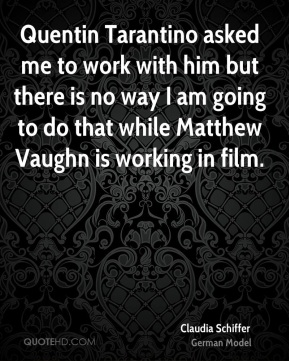 Quentin Tarantino asked me to work with him but there is no way I am going to do that while Matthew Vaughn is working in film.