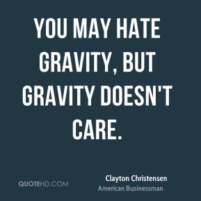 Clayton Christensen - You may hate gravity, but gravity doesn't care.