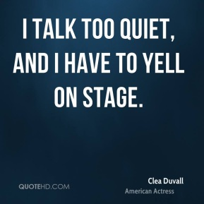Clea Duvall - I talk too quiet, and I have to yell on stage.