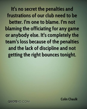 Colin Chaulk - It's no secret the penalties and frustrations of our club need to be better. I'm one to blame. I'm not blaming the officiating for any game or anybody else. It's completely the team's loss because of the penalties and the lack of discipline and not getting the right bounces tonight.
