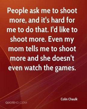 Colin Chaulk - People ask me to shoot more, and it's hard for me to do that. I'd like to shoot more. Even my mom tells me to shoot more and she doesn't even watch the games.