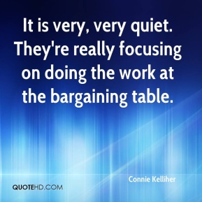 Connie Kelliher - It is very, very quiet. They're really focusing on doing the work at the bargaining table.