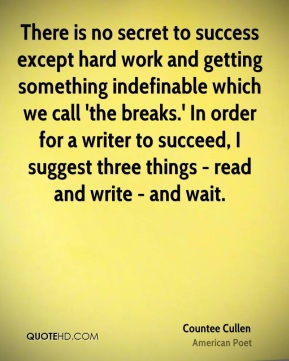 Countee Cullen - There is no secret to success except hard work and getting something indefinable which we call 'the breaks.' In order for a writer to succeed, I suggest three things - read and write - and wait.