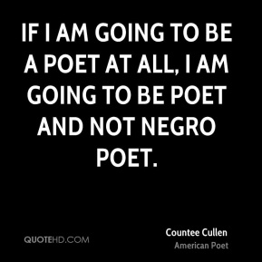If I am going to be a poet at all, I am going to be POET and not NEGRO POET.