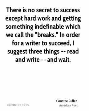 "There is no secret to success except hard work and getting something indefinable which we call the ""breaks."" In order for a writer to succeed, I suggest three things -- read and write -- and wait."