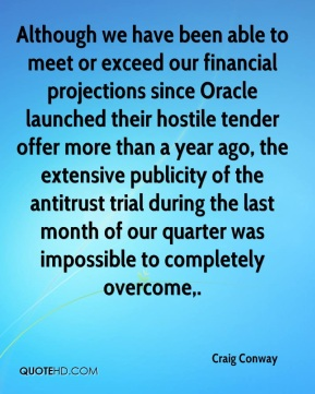 Craig Conway - Although we have been able to meet or exceed our financial projections since Oracle launched their hostile tender offer more than a year ago, the extensive publicity of the antitrust trial during the last month of our quarter was impossible to completely overcome.