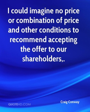 Craig Conway - I could imagine no price or combination of price and other conditions to recommend accepting the offer to our shareholders.