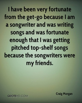 I have been very fortunate from the get-go because I am a songwriter and was writing songs and was fortunate enough that I was getting pitched top-shelf songs because the songwriters were my friends.
