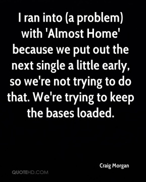 I ran into (a problem) with 'Almost Home' because we put out the next single a little early, so we're not trying to do that. We're trying to keep the bases loaded.