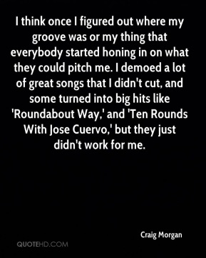 I think once I figured out where my groove was or my thing that everybody started honing in on what they could pitch me. I demoed a lot of great songs that I didn't cut, and some turned into big hits like 'Roundabout Way,' and 'Ten Rounds With Jose Cuervo,' but they just didn't work for me.