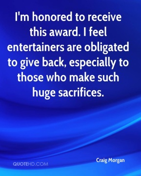 I'm honored to receive this award. I feel entertainers are obligated to give back, especially to those who make such huge sacrifices.