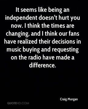 Craig Morgan - It seems like being an independent doesn't hurt you now. I think the times are changing, and I think our fans have realized their decisions in music buying and requesting on the radio have made a difference.