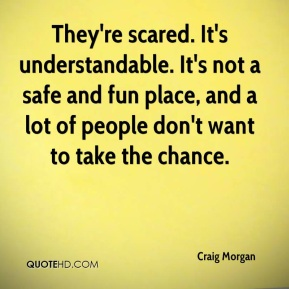 They're scared. It's understandable. It's not a safe and fun place, and a lot of people don't want to take the chance.