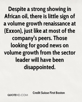 Credit Suisse First Boston - Despite a strong showing in African oil, there is little sign of a volume growth renaissance at (Exxon), just like at most of the company's peers. Those looking for good news on volume growth from the sector leader will have been disappointed.