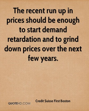 Credit Suisse First Boston - The recent run up in prices should be enough to start demand retardation and to grind down prices over the next few years.