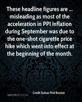 Credit Suisse First Boston - These headline figures are ... misleading as most of the acceleration in PPI inflation during September was due to the one-shot cigarette price hike which went into effect at the beginning of the month.