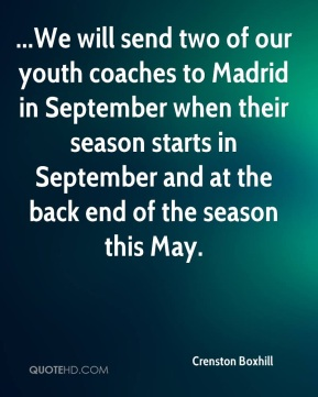 Crenston Boxhill - ...We will send two of our youth coaches to Madrid in September when their season starts in September and at the back end of the season this May.