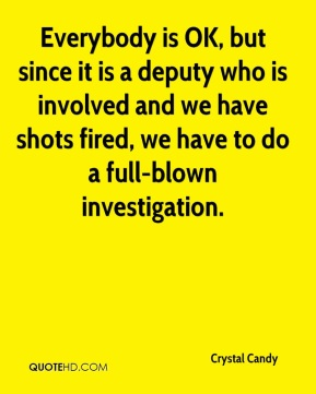 Everybody is OK, but since it is a deputy who is involved and we have shots fired, we have to do a full-blown investigation.