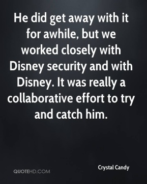 He did get away with it for awhile, but we worked closely with Disney security and with Disney. It was really a collaborative effort to try and catch him.