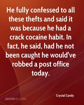 Crystal Candy - He fully confessed to all these thefts and said it was because he had a crack cocaine habit. In fact, he said, had he not been caught he would've robbed a post office today.