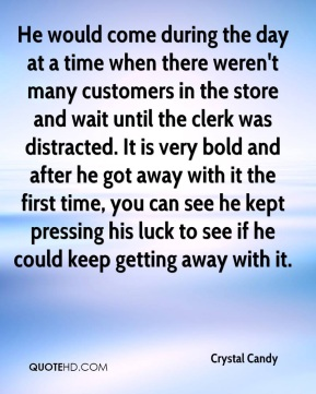 He would come during the day at a time when there weren't many customers in the store and wait until the clerk was distracted. It is very bold and after he got away with it the first time, you can see he kept pressing his luck to see if he could keep getting away with it.