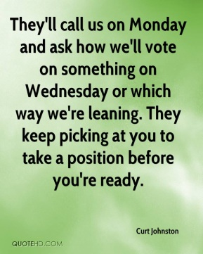 Curt Johnston - They'll call us on Monday and ask how we'll vote on something on Wednesday or which way we're leaning. They keep picking at you to take a position before you're ready.