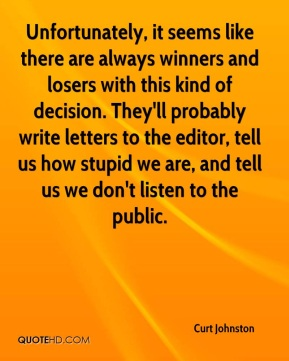 Curt Johnston - Unfortunately, it seems like there are always winners and losers with this kind of decision. They'll probably write letters to the editor, tell us how stupid we are, and tell us we don't listen to the public.