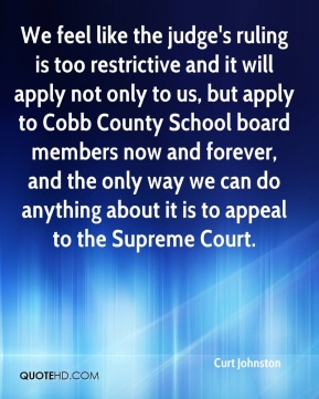 Curt Johnston - We feel like the judge's ruling is too restrictive and it will apply not only to us, but apply to Cobb County School board members now and forever, and the only way we can do anything about it is to appeal to the Supreme Court.