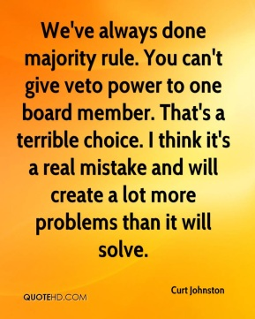 Curt Johnston - We've always done majority rule. You can't give veto power to one board member. That's a terrible choice. I think it's a real mistake and will create a lot more problems than it will solve.