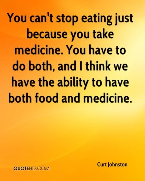 Curt Johnston - You can't stop eating just because you take medicine. You have to do both, and I think we have the ability to have both food and medicine.