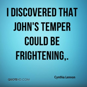 Cynthia Lennon - I discovered that John's temper could be frightening.
