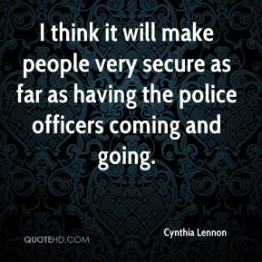 Cynthia Lennon - I think it will make people very secure as far as having the police officers coming and going.