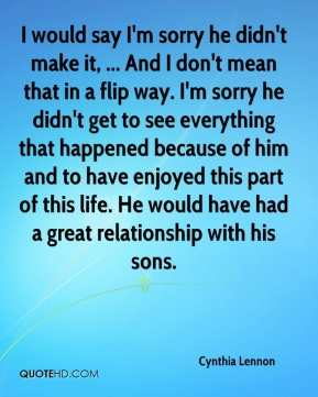 I would say I'm sorry he didn't make it, ... And I don't mean that in a flip way. I'm sorry he didn't get to see everything that happened because of him and to have enjoyed this part of this life. He would have had a great relationship with his sons.