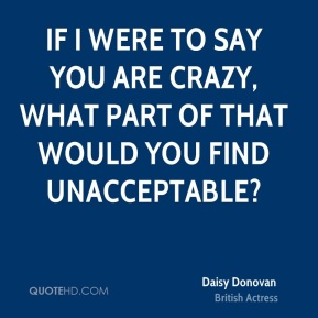 Daisy Donovan - If I were to say you are crazy, what part of that would you find unacceptable?