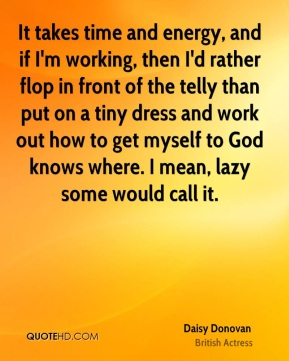 Daisy Donovan - It takes time and energy, and if I'm working, then I'd rather flop in front of the telly than put on a tiny dress and work out how to get myself to God knows where. I mean, lazy some would call it.