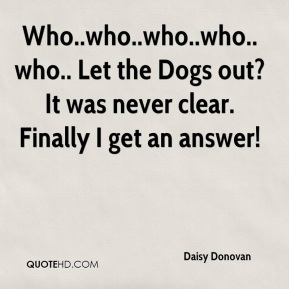 Daisy Donovan - Who..who..who..who..who.. Let the Dogs out? It was never clear. Finally I get an answer!