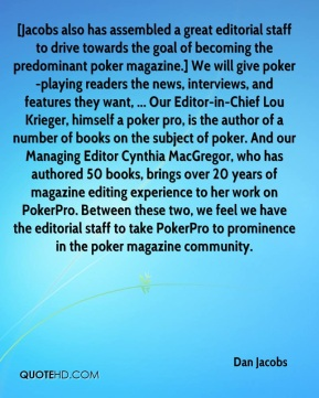 Dan Jacobs - [Jacobs also has assembled a great editorial staff to drive towards the goal of becoming the predominant poker magazine.] We will give poker-playing readers the news, interviews, and features they want, ... Our Editor-in-Chief Lou Krieger, himself a poker pro, is the author of a number of books on the subject of poker. And our Managing Editor Cynthia MacGregor, who has authored 50 books, brings over 20 years of magazine editing experience to her work on PokerPro. Between these two, we feel we have the editorial staff to take PokerPro to prominence in the poker magazine community.
