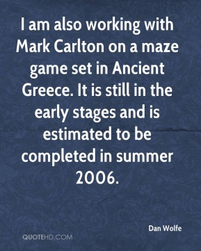 Dan Wolfe - I am also working with Mark Carlton on a maze game set in Ancient Greece. It is still in the early stages and is estimated to be completed in summer 2006.