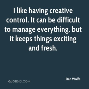 Dan Wolfe - I like having creative control. It can be difficult to manage everything, but it keeps things exciting and fresh.