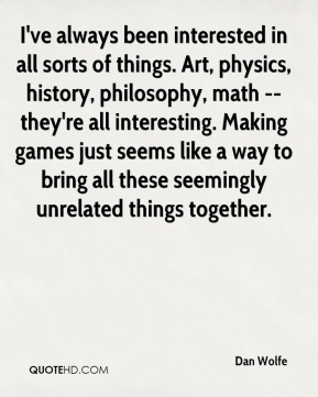 Dan Wolfe - I've always been interested in all sorts of things. Art, physics, history, philosophy, math -- they're all interesting. Making games just seems like a way to bring all these seemingly unrelated things together.